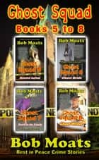 Ghost Squad Books 5-8 - A Rest in Peace Crime Story ebook by Bob Moats