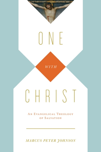 One with Christ - An Evangelical Theology of Salvation ebook by Marcus Peter Johnson