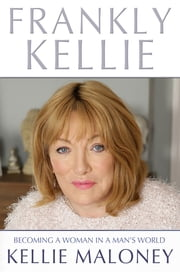Frankly Kellie - Becoming a Woman in a ManÂ's World ebook by Kellie Maloney