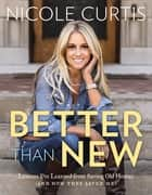 Better Than New - Lessons I've Learned from Saving Old Homes (and How They Saved Me) ebook by Nicole Curtis