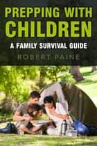Prepping with Children: A Family Survival Guide ebook by Robert Paine