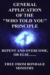 General Application Of The Who Told You Principle. Repent and overcome or else.... ebook by Free From Bondage Ministry