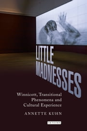 Little Madnesses - Winnicott, Transitional Phenomena and Cultural Experience ebook by Annette Kuhn
