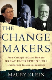 The Change Makers - From Carnegie to Gates, How the Great Entrepreneurs Transformed Ideas into Industries ebook by Maury Klein