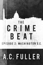 The Crime Beat - Episode 2: Washington, D.C. ebook by A.C. Fuller