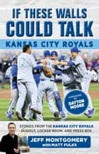 If These Walls Could Talk: Kansas City Royals - Stories from the Kansas City Royals Dugout, Locker Room, and Press Box eBook by Matt Fulks, Matt Fulks, Jeff Montgomery,...