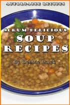 Scrum-Delicious Soup Recipes ebook by Debbie Larck