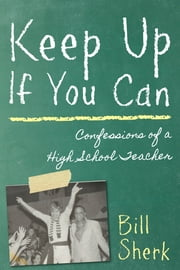 Keep Up If You Can - Confessions of a High School Teacher ebook by Bill Sherk