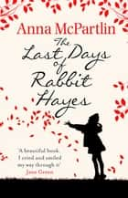 The Last Days of Rabbit Hayes - The unforgettable Richard and Judy Book Club pick ebook by Anna McPartlin