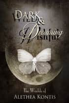 Wild and Wishful, Dark and Dreaming - The Worlds of Alethea Kontis ebook by Alethea Kontis