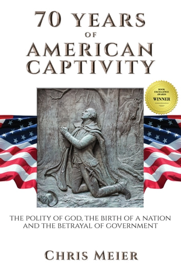 70 Years of American Captivity - The Polity of God, The Birth of a Nation and The Betrayal of Government ebook by Chris Meier