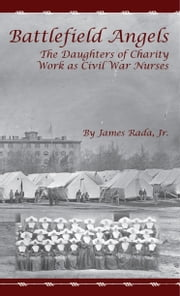 Battlefield Angels: The Daughters of Charity Work as Civil War Nurses ebook by James Rada Jr