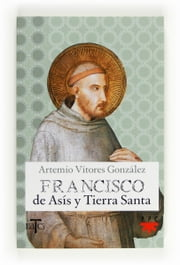 Francisco de Asís y Tierra Santa (eBook-ePub) ebook by Artemio Vítores González