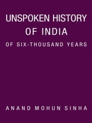 Unspoken History of India of Six-Thousand Years ebook by Anand Mohun Sinha
