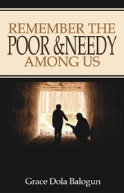 Remember The Poor & Needy Among Us ebook by Balogun, Grace Dola