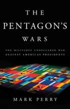 The Pentagon's Wars - The Military's Undeclared War Against America's Presidents ebook by Mark Perry