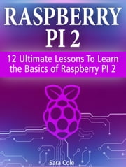 Raspberry PI 2: 12 Ultimate Lessons To Learn the Basics of Raspberry PI 2 ebook by Sara Cole