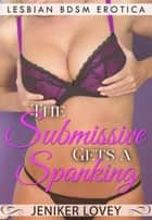 Lesbian BDSM Erotica - The Submissive Gets a Spanking - Lesbian Spanking Stories, #4 ebook by
