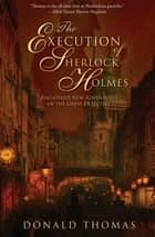 The Execution of Sherlock Holmes - And Other New Adventures of the Great Detective ebook by Donald Thomas
