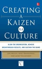 Creating a Kaizen Culture: Align the Organization, Achieve Breakthrough Results, and Sustain the Gains ebook by Jon Miller,Mike Wroblewski,Jaime Villafuerte