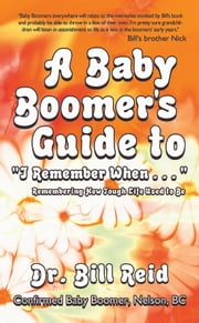 "A Baby Boomer's Guide to ""I Remember When . . . "" - Remembering How Tough Life Used to Be ebook by Dr. Bill Reid"