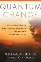 Quantum Change - When Epiphanies and Sudden Insights Transform Ordinary Lives ebook by William R. Miller, Phd, Janet C'de Baca,...