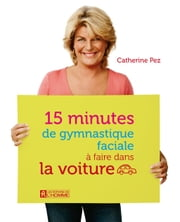 15 minutes de gymnastique faciale à faire dans la voiture ebook by Catherine Pez