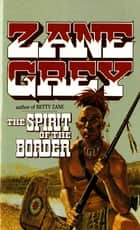 The Spirit of the Border - Stories of the Ohio Frontier ebook by Zane Grey