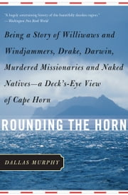 Rounding the Horn - Being the Story of Williwaws and Windjammers, Drake, Darwin, Murdered Missionaries and Naked Natives ebook by Dallas Murphy
