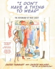 I Don't Have a Thing to Wear - The Psychology of Your Closet ebook by Judie Taggart,Jackie Walker