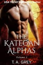 The Kategan Alphas Volume 1 ebook by T. A. Grey