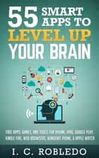 55 Smart Apps to Level up Your Brain - Free Apps, Games, and Tools for iPhone, iPad, Google Play, Kindle Fire, Web Browsers, Windows Phone, & Apple Watch ebook by I. C. Robledo