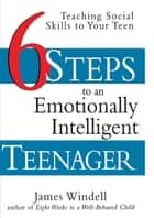 Six Steps to an Emotionally Intelligent Teenager - Teaching Social Skills to Your Teen ebook by James Windell