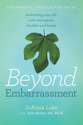 Beyond Embarrassment - Reclaiming Your Life with Neurogenic Bladder and Bowel ebook by JoAnne Lake