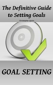 Goal Setting: The Definitive Guide to Setting Goals ebook by Christopher Quinn
