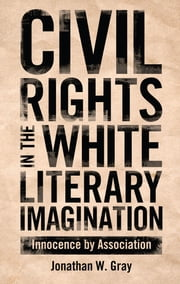 Civil Rights in the White Literary Imagination - Innocence by Association ebook by Jonathan W. Gray