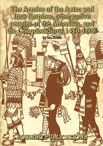Armies of the Aztec and Inca Empires, Other Native Peoples of The Americas, and the Conquistadores ebook by Ian Heath