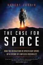 The Case for Space - How the Revolution in Spaceflight Opens Up a Future of Limitless Possibility eBook by Robert Zubrin