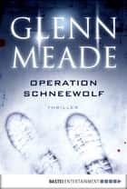 Operation Schneewolf - Thriller ebook by Glenn Meade, Wolfgang Thon