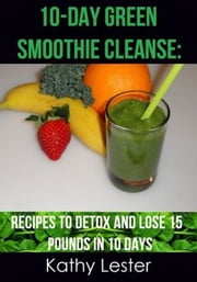 10-Day Green Smoothie Cleanse: Recipes to Detox and Lose 15 Pounds in 10 Days ebook by Kathy Lester