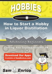 How to Start a Hobby in Liquor Distillation ebook by Mikki Murry,Sam Enrico