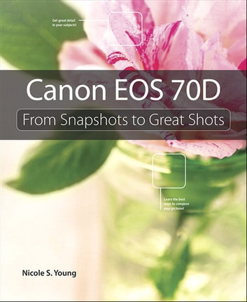 Canon EOS 70D - From Snapshots to Great Shots ebook by Nicole S. Young