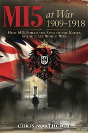 MI5 at War 1909-1918 - How MI5 Foiled the Spies of the Kaiser in the First World War ebook by Chris Northcott