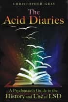 The Acid Diaries - A Psychonaut's Guide to the History and Use of LSD ebook by Christopher Gray