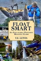 Float Smart: An Inflatable Pontoon Boating Guide (with seven in-the-field video demonstrations) ebook by T.E. Lewis