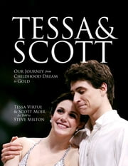 Tessa and Scott - Our Journey from Childhood Dream to Gold ebook by Tessa Virtue,Scott Moir,Steve Milton