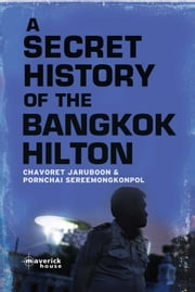 A Secret History of the Bangkok Hilton ebook by Chavoret Jaruboon,Pornchai Sereemongkonpol