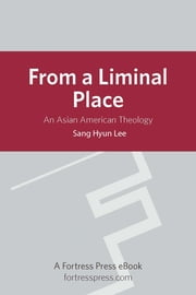 From a Liminal Place - An Asian American Theology ebook by Sang H. Lee