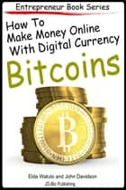 How to Make Money Online With Digital Currency Bitcoins ebook by Elda Watulo,John Davidson