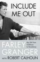 Include Me Out - My Life from Goldwyn to Broadway ebook by Farley Granger, Robert Calhoun